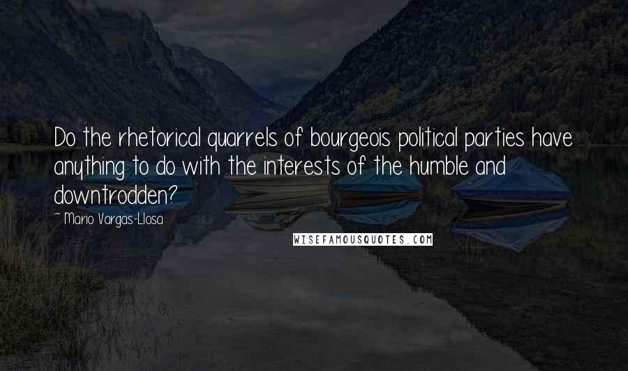 Mario Vargas-Llosa quotes: Do the rhetorical quarrels of bourgeois political parties have anything to do with the interests of the humble and downtrodden?