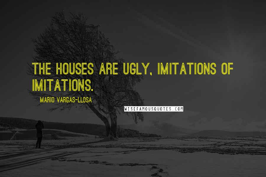 Mario Vargas-Llosa quotes: The houses are ugly, imitations of imitations.