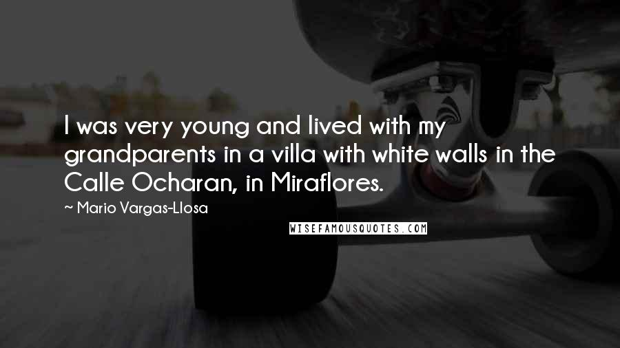 Mario Vargas-Llosa quotes: I was very young and lived with my grandparents in a villa with white walls in the Calle Ocharan, in Miraflores.