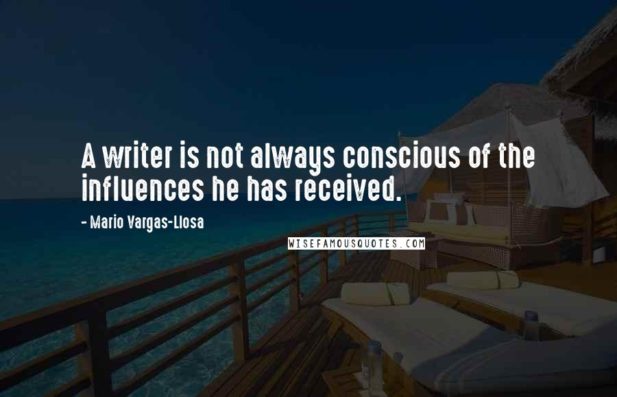 Mario Vargas-Llosa quotes: A writer is not always conscious of the influences he has received.