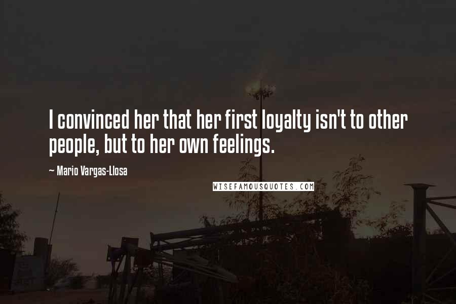 Mario Vargas-Llosa quotes: I convinced her that her first loyalty isn't to other people, but to her own feelings.