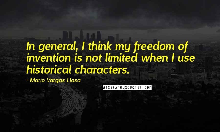 Mario Vargas-Llosa quotes: In general, I think my freedom of invention is not limited when I use historical characters.
