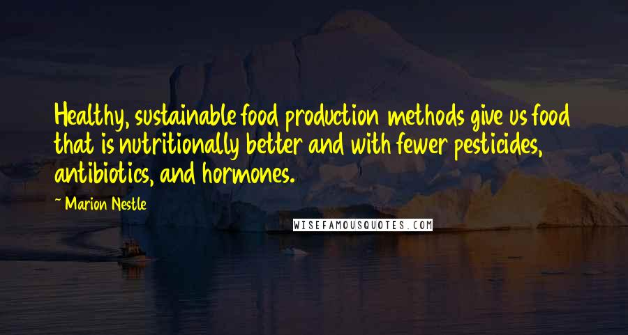 Marion Nestle quotes: Healthy, sustainable food production methods give us food that is nutritionally better and with fewer pesticides, antibiotics, and hormones.