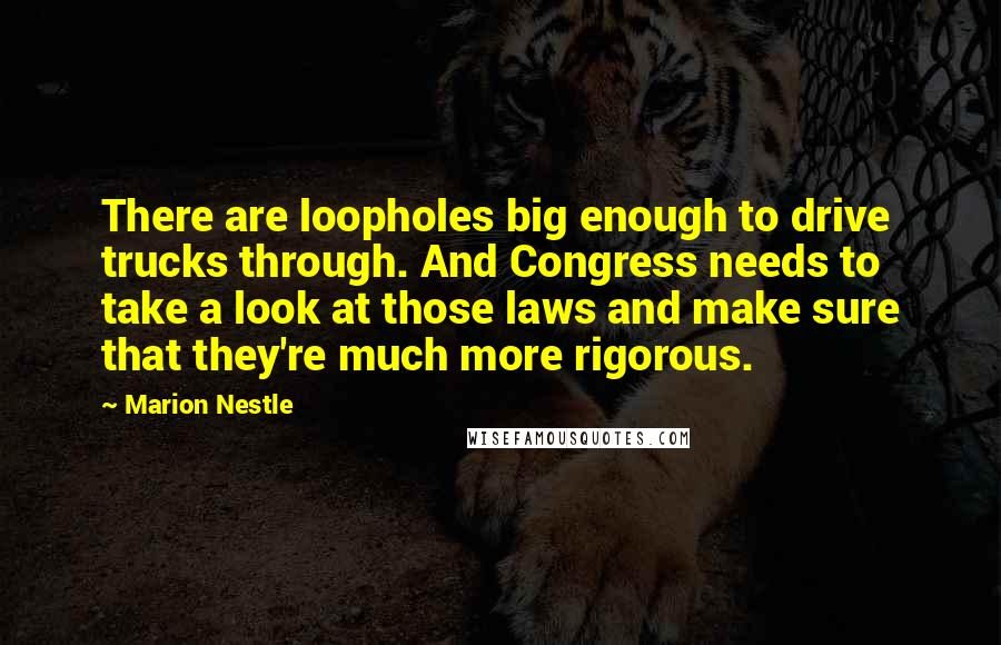 Marion Nestle quotes: There are loopholes big enough to drive trucks through. And Congress needs to take a look at those laws and make sure that they're much more rigorous.