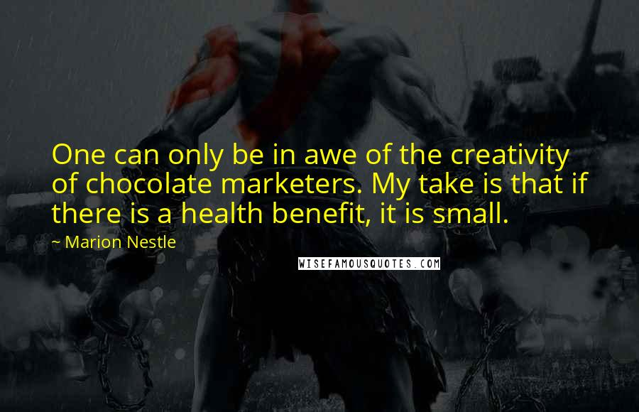 Marion Nestle quotes: One can only be in awe of the creativity of chocolate marketers. My take is that if there is a health benefit, it is small.