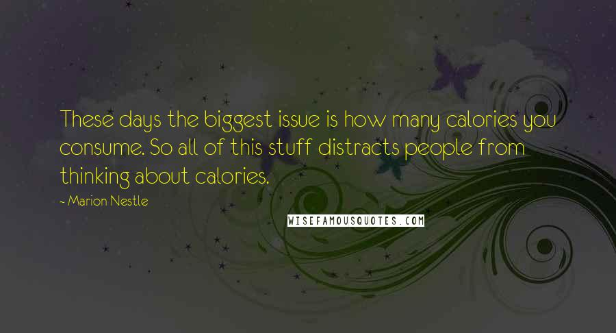 Marion Nestle quotes: These days the biggest issue is how many calories you consume. So all of this stuff distracts people from thinking about calories.