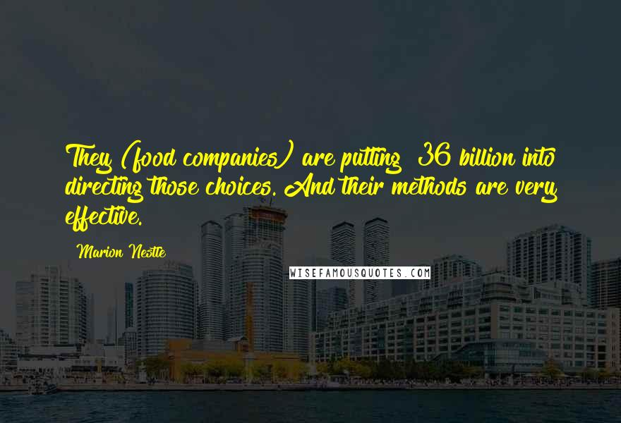 Marion Nestle quotes: They (food companies) are putting $36 billion into directing those choices. And their methods are very effective.