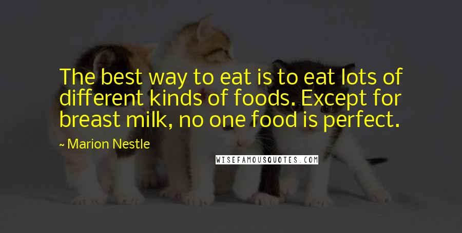 Marion Nestle quotes: The best way to eat is to eat lots of different kinds of foods. Except for breast milk, no one food is perfect.
