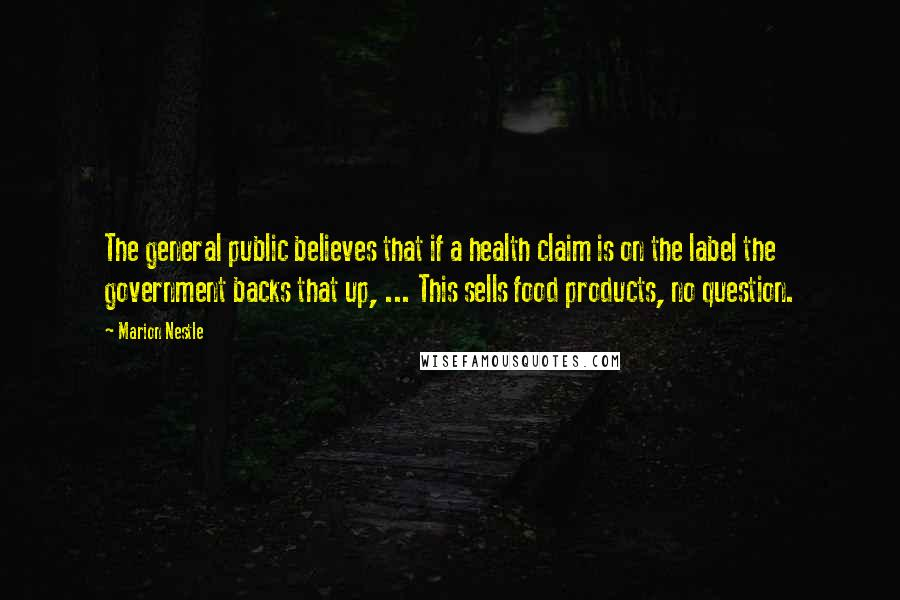 Marion Nestle quotes: The general public believes that if a health claim is on the label the government backs that up, ... This sells food products, no question.