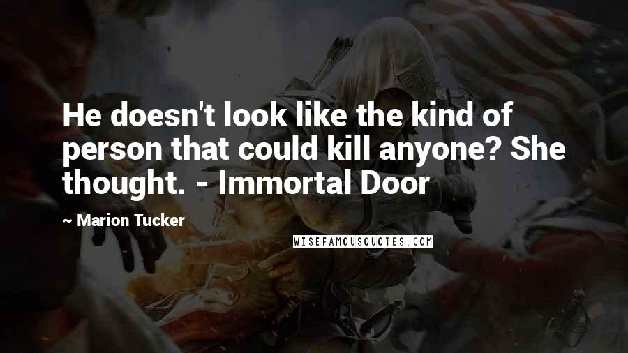 Marion Tucker quotes: He doesn't look like the kind of person that could kill anyone? She thought. - Immortal Door