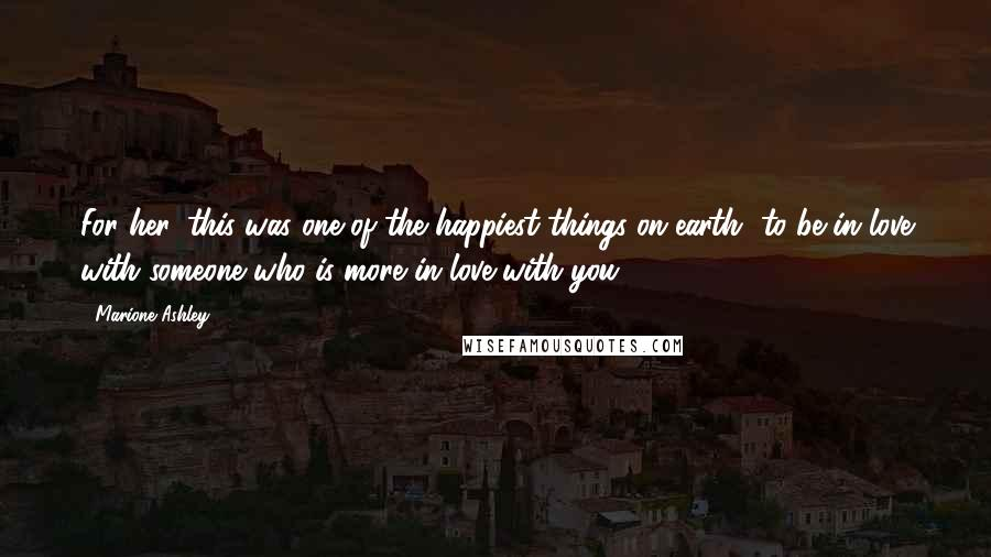 Marione Ashley quotes: For her, this was one of the happiest things on earth--to be in love with someone who is more in love with you.