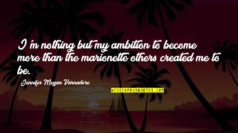 Marionette Quotes By Jennifer Megan Varnadore: I'm nothing but my ambition to become more