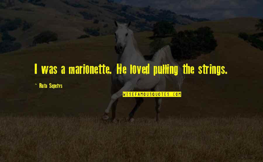 Marionette Quotes By Ruta Sepetys: I was a marionette. He loved pulling the