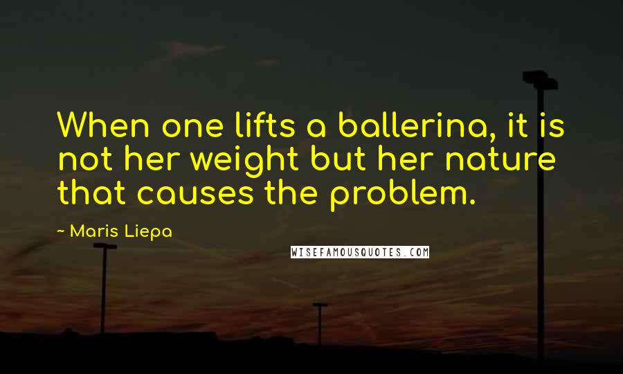 Maris Liepa quotes: When one lifts a ballerina, it is not her weight but her nature that causes the problem.