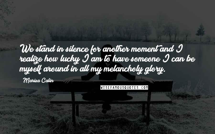 Marisa Calin quotes: We stand in silence for another moment and I realize how lucky I am to have someone I can be myself around in all my melancholy glory.