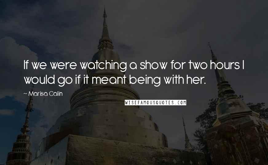 Marisa Calin quotes: If we were watching a show for two hours I would go if it meant being with her.