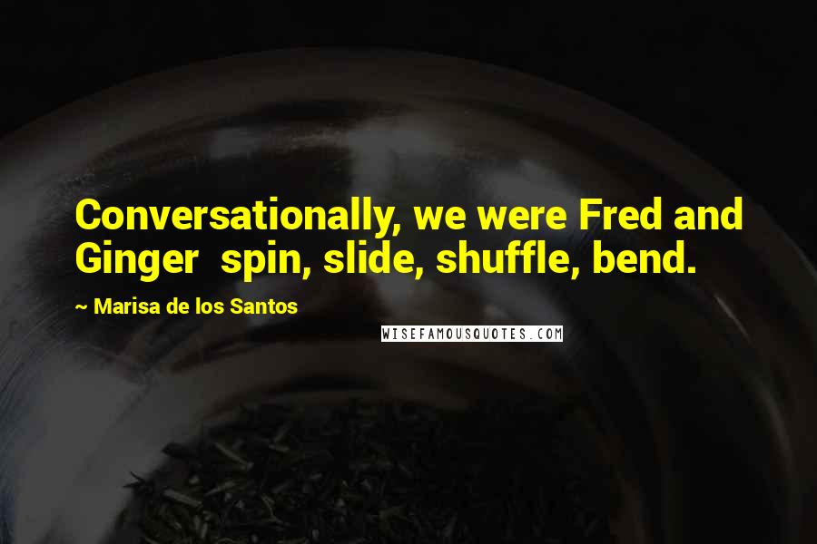 Marisa De Los Santos quotes: Conversationally, we were Fred and Ginger spin, slide, shuffle, bend.