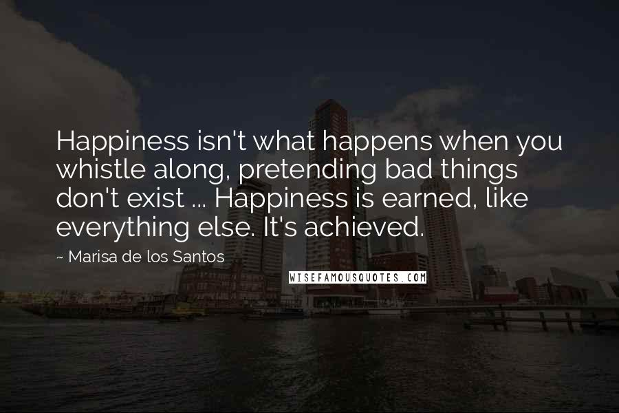 Marisa De Los Santos quotes: Happiness isn't what happens when you whistle along, pretending bad things don't exist ... Happiness is earned, like everything else. It's achieved.
