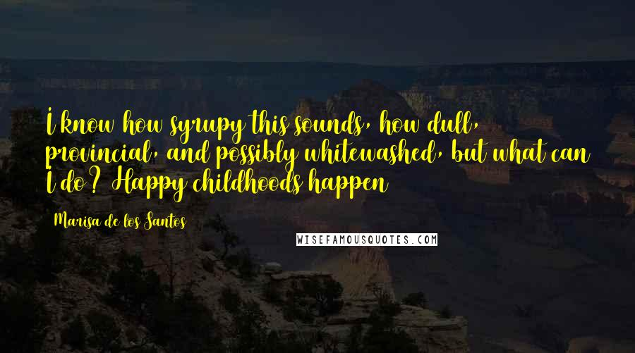 Marisa De Los Santos quotes: I know how syrupy this sounds, how dull, provincial, and possibly whitewashed, but what can I do? Happy childhoods happen