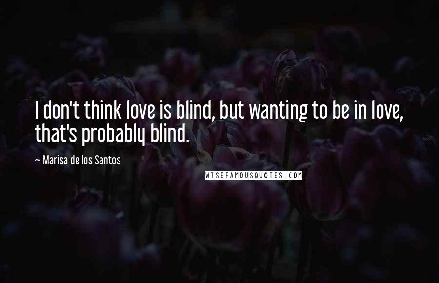 Marisa De Los Santos quotes: I don't think love is blind, but wanting to be in love, that's probably blind.