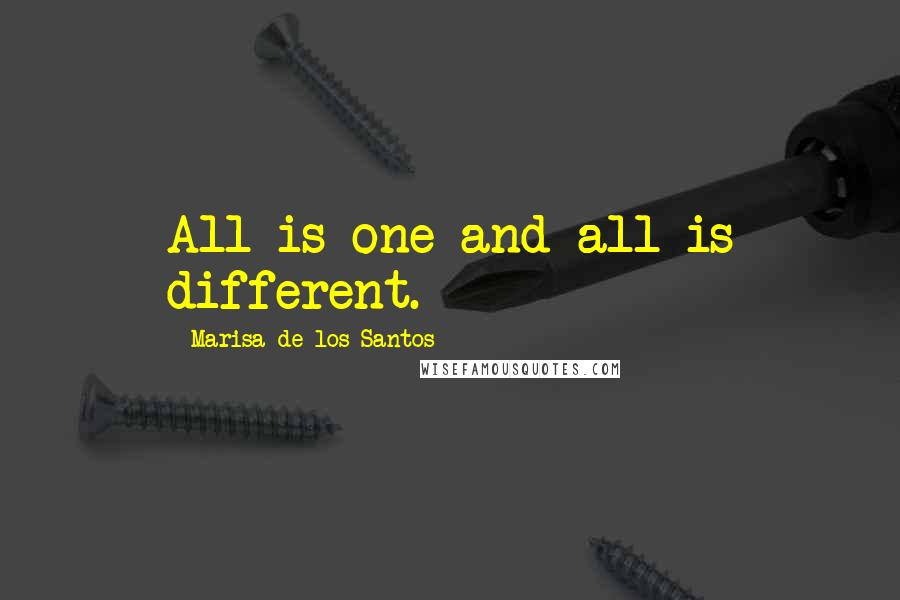 Marisa De Los Santos quotes: All is one and all is different.