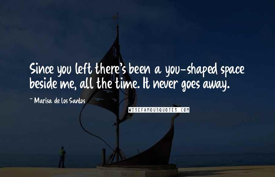 Marisa De Los Santos quotes: Since you left there's been a you-shaped space beside me, all the time. It never goes away.