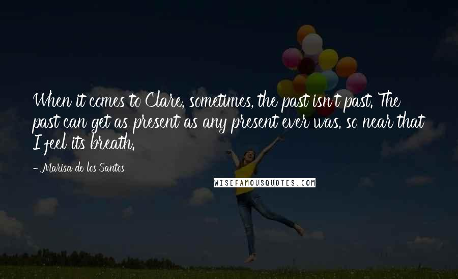 Marisa De Los Santos quotes: When it comes to Clare, sometimes, the past isn't past. The past can get as present as any present ever was, so near that I feel its breath.