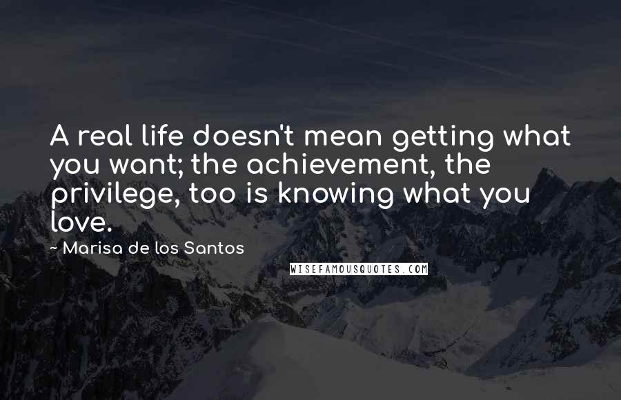 Marisa De Los Santos quotes: A real life doesn't mean getting what you want; the achievement, the privilege, too is knowing what you love.