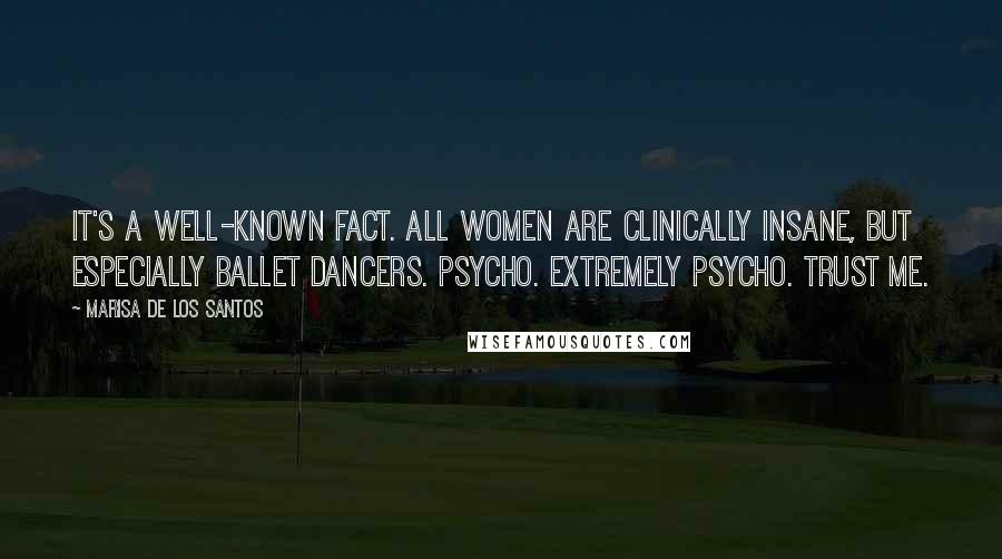 Marisa De Los Santos quotes: It's a well-known fact. All women are clinically insane, but especially ballet dancers. Psycho. extremely psycho. Trust me.