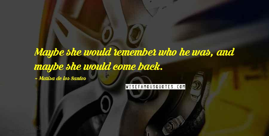 Marisa De Los Santos quotes: Maybe she would remember who he was, and maybe she would come back.