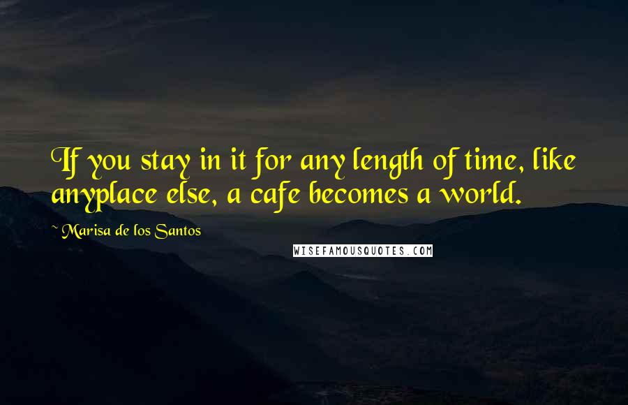 Marisa De Los Santos quotes: If you stay in it for any length of time, like anyplace else, a cafe becomes a world.