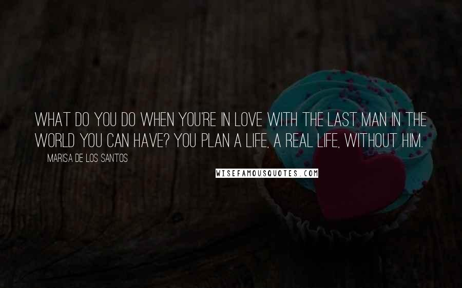 Marisa De Los Santos quotes: What do you do when you're in love with the last man in the world you can have? You plan a life, a real life, without him.
