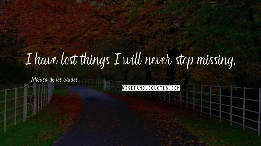 Marisa De Los Santos quotes: I have lost things I will never stop missing.