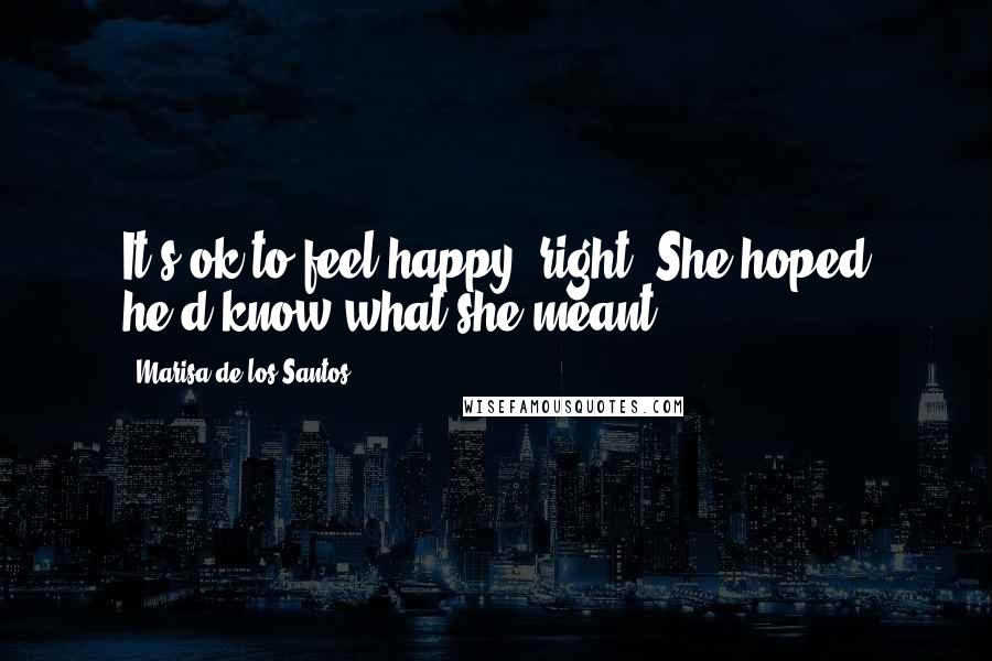 Marisa De Los Santos quotes: It's ok to feel happy, right? She hoped he'd know what she meant.