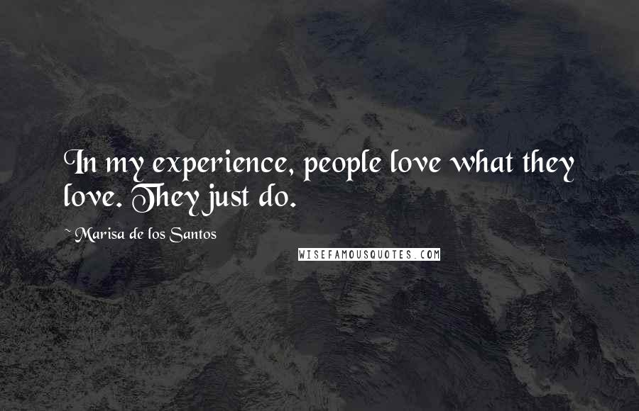 Marisa De Los Santos quotes: In my experience, people love what they love. They just do.