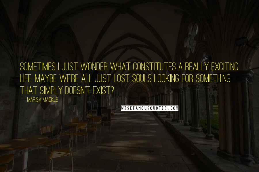Marisa Mackle quotes: Sometimes I just wonder what constitutes a really exciting life. Maybe we're all just lost souls looking for something that simply doesn't exist?