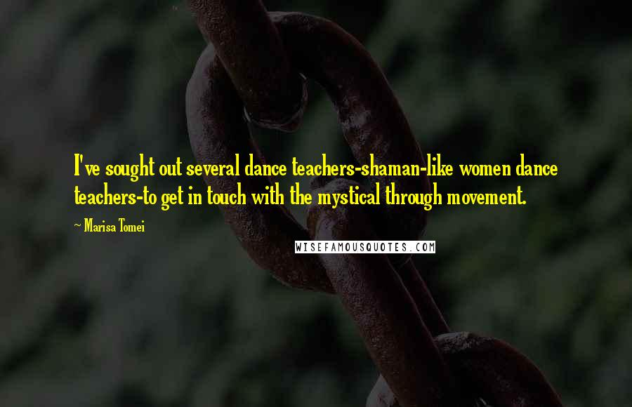 Marisa Tomei quotes: I've sought out several dance teachers-shaman-like women dance teachers-to get in touch with the mystical through movement.