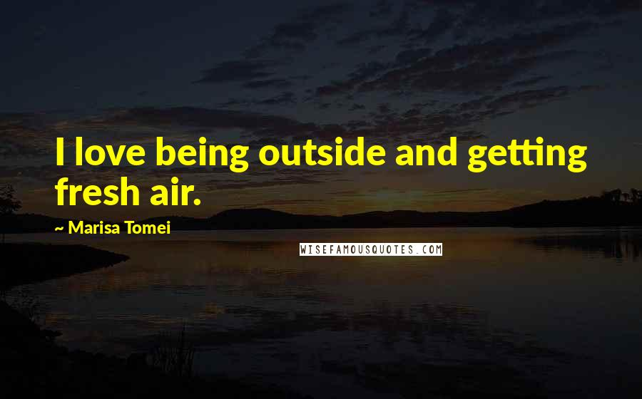 Marisa Tomei quotes: I love being outside and getting fresh air.