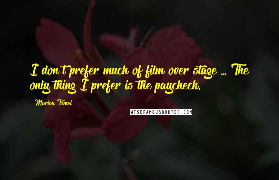 Marisa Tomei quotes: I don't prefer much of film over stage ... The only thing I prefer is the paycheck.