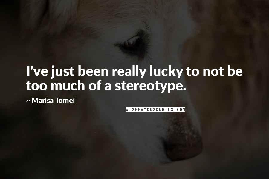Marisa Tomei quotes: I've just been really lucky to not be too much of a stereotype.