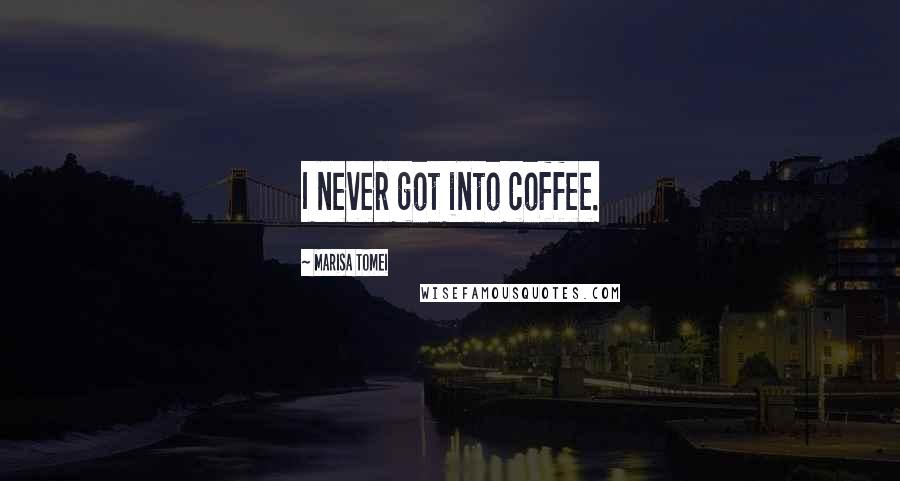 Marisa Tomei quotes: I never got into coffee.