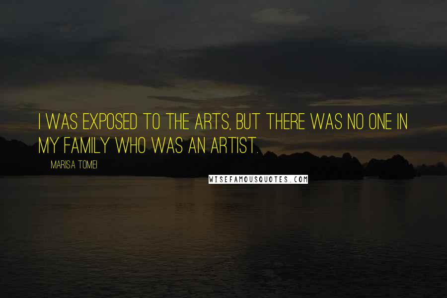 Marisa Tomei quotes: I was exposed to the arts, but there was no one in my family who was an artist.