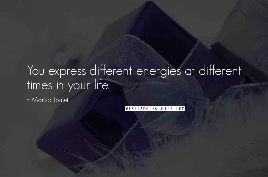 Marisa Tomei quotes: You express different energies at different times in your life.