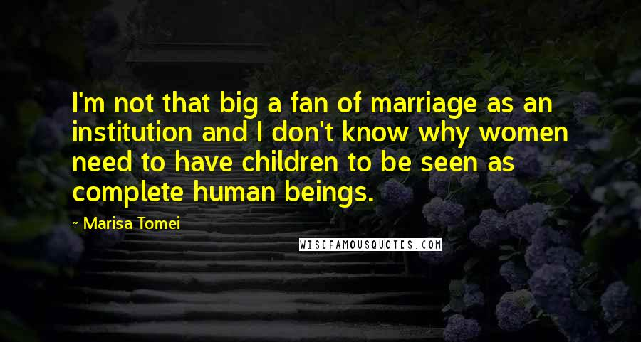 Marisa Tomei quotes: I'm not that big a fan of marriage as an institution and I don't know why women need to have children to be seen as complete human beings.
