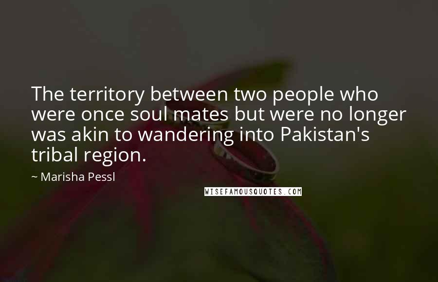 Marisha Pessl quotes: The territory between two people who were once soul mates but were no longer was akin to wandering into Pakistan's tribal region.