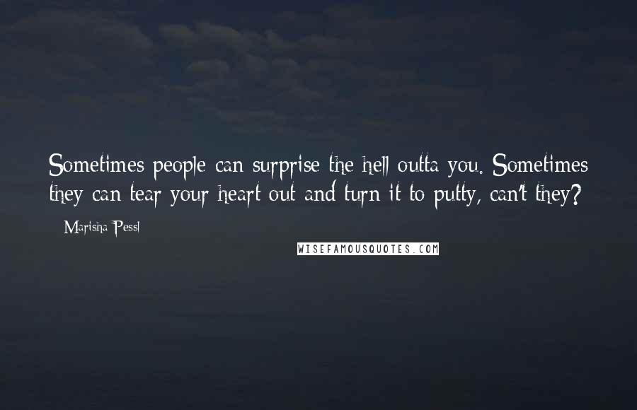 Marisha Pessl quotes: Sometimes people can surprise the hell outta you. Sometimes they can tear your heart out and turn it to putty, can't they?