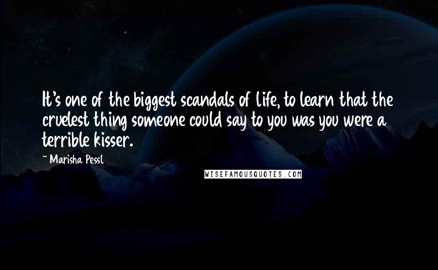 Marisha Pessl quotes: It's one of the biggest scandals of life, to learn that the cruelest thing someone could say to you was you were a terrible kisser.