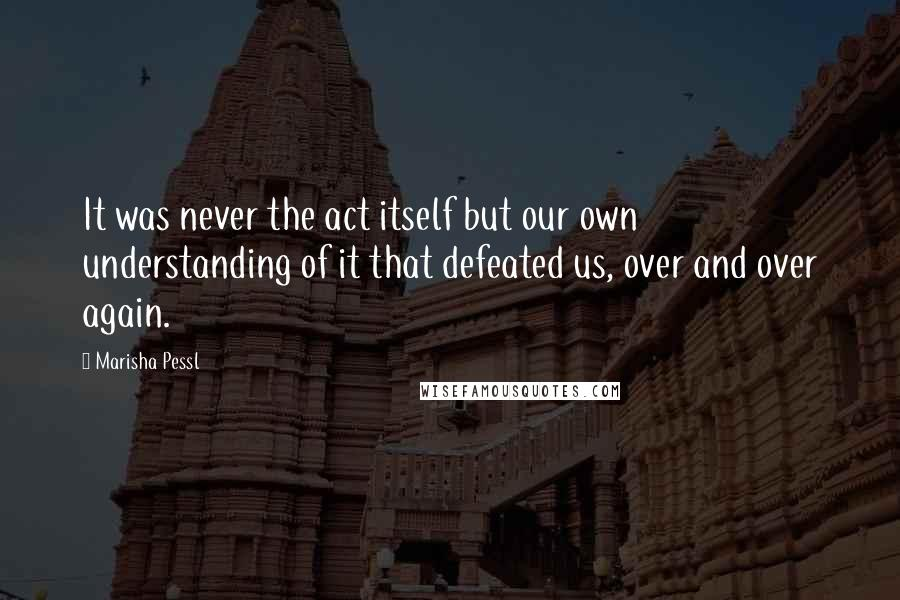 Marisha Pessl quotes: It was never the act itself but our own understanding of it that defeated us, over and over again.