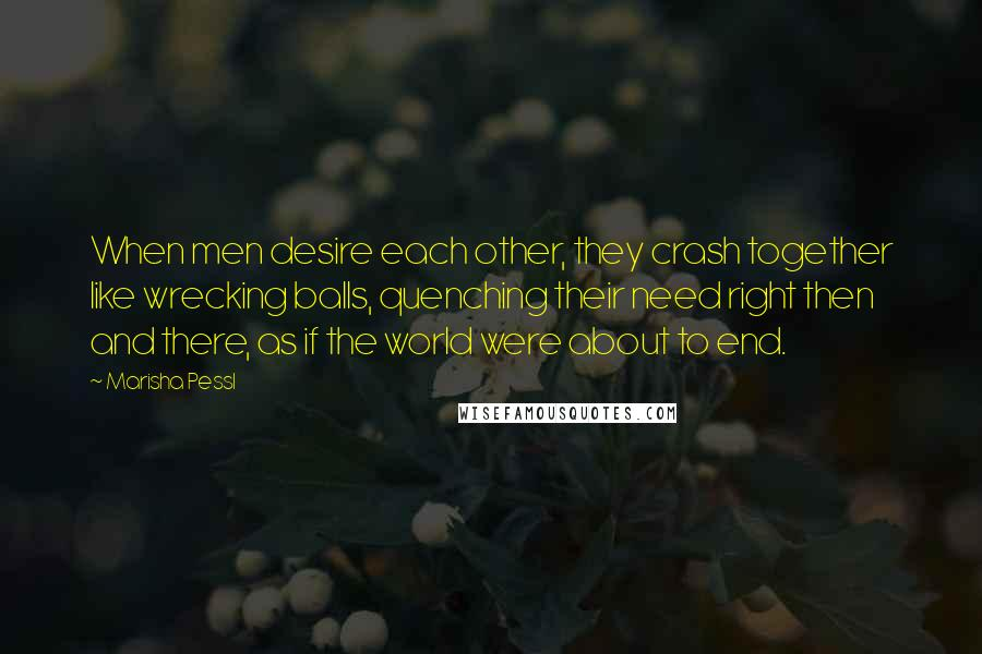 Marisha Pessl quotes: When men desire each other, they crash together like wrecking balls, quenching their need right then and there, as if the world were about to end.