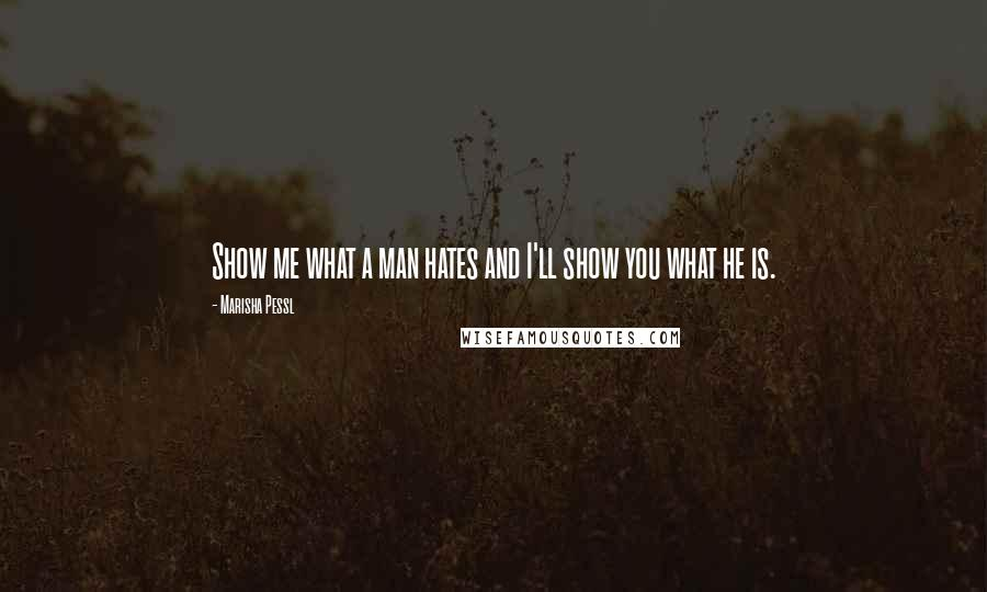 Marisha Pessl quotes: Show me what a man hates and I'll show you what he is.